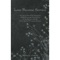 Love Become Service: The Integration of the Sacraments of Matrimony & Holy Orders by Michael J. Chaback, 9780802313577