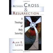 Between Cross and Resurrection: A Theology of Holy Saturday by Alan E. Lewis, 9780802826787