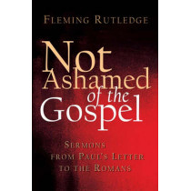 Not Ashamed of the Gospel: Sermons from Paul's Letter to the Romans by Fleming Rutledge, 9780802827371