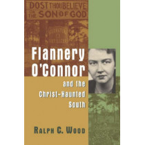 Flannery O'Connor and the Christ-haunted South by Ralph C. Wood, 9780802829993