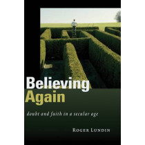 Believing Again: Doubt and Faith in a Secular Age by Professor Roger Lundin, 9780802830777