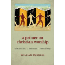 Primer on Christian Worship: Where We'Ve Been, Where We are, Where We Can Go by William A. Dyrness, 9780802860385