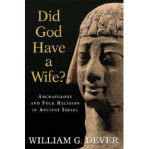 Did God Have a Wife?: Archaeology and Folk Religion in Ancient Israel by William G. Dever, 9780802863942