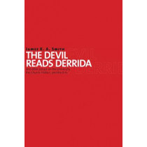 The Devil Reads Derrida: And Other Essays on the University, the Church, Politics, and the Arts by James K. A. Smith, 9780802864079