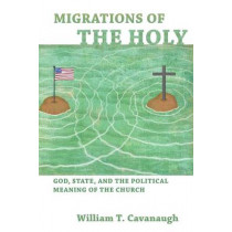 Migrations of the Holy: God, State, and the Political Meaning of the Church by William T. Cavanaugh, 9780802866097