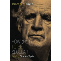 How Not to be Secular: Reading Charles Taylor by James K. A. Smith, 9780802867612