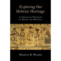 Exploring Our Hebraic Heritage: A Christian Theology of Roots and Renewal by Marvin R. Wilson, 9780802871459