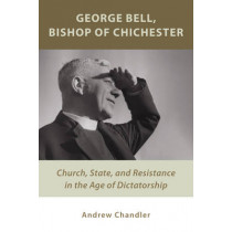 George Bell, Bishop of Chichester: Church, State, and Resistance in the Age of Dictatorship by Dr. Andrew Chandler, 9780802872272