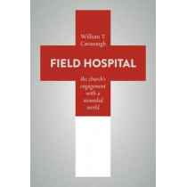 Field Hospital: The Church's Engagement with a Wounded World by William T. Cavanaugh, 9780802872975