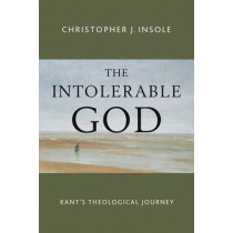 Intolerable God: Kant's Theological Journey by Dr. Christopher J. Insole, 9780802873057