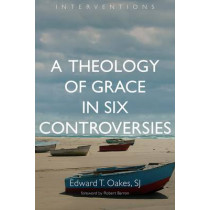 Theology of Grace in Six Controversies by Edward T. Oakes, 9780802873200