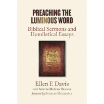 Preaching the Luminous Word: Biblical Sermons and Homiletical Essays by Ellen F. Davis, 9780802874238