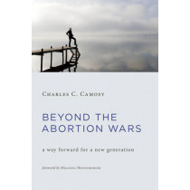 Beyond the Abortion Wars: A Way Forward for a New Generation by Charles C. Camosy, 9780802874689