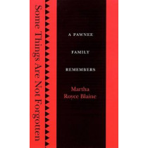 Some Things Are Not Forgotten: A Pawnee Family Remembers by Martha Royce Blaine, 9780803212756
