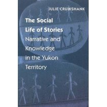 The Social Life of Stories: Narrative and Knowledge in the Yukon Territory by Julie Cruikshank, 9780803214903