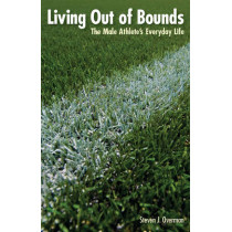 Living Out of Bounds: The Male Athlete's Everyday Life by Steven J. Overman, 9780803232877
