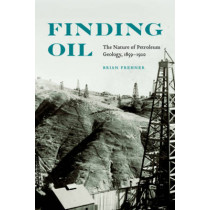 Finding Oil: The Nature of Petroleum Geology, 1859-1920 by Brian Frehner, 9780803234864