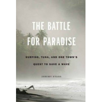 The Battle for Paradise: Surfing, Tuna, and One Town's Quest to Save a Wave by Jeremy Evans, 9780803246898