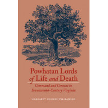 Powhatan Lords of Life and Death: Command and Consent in Seventeenth-Century Virginia by Margaret Huber, 9780803247987