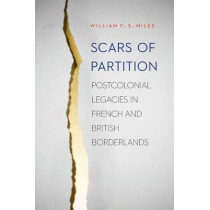 Scars of Partition: Postcolonial Legacies in French and British Borderlands by William F. S. Miles, 9780803248328