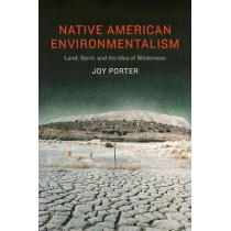 Native American Environmentalism: Land, Spirit, and the Idea of Wilderness by Joy Porter, 9780803248359