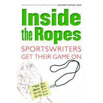 Inside the Ropes: Sportswriters Get Their Game On by Zachary Michael Jack, 9780803259973