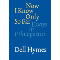 Now I Know Only So Far: Essays in Ethnopoetics by Dell Hymes, 9780803273351