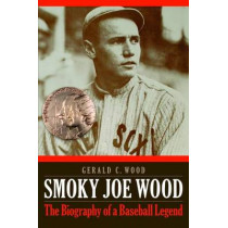 Smoky Joe Wood: The Biography of a Baseball Legend by Gerald C. Wood, 9780803278417