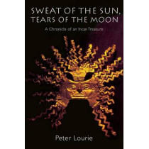 Sweat of the Sun, Tears of the Moon: A Chronicle of an Incan Treasure by Peter Lourie, 9780803279803