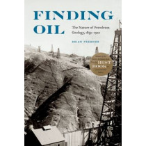 Finding Oil: The Nature of Petroleum Geology, 1859-1920 by Brian Frehner, 9780803290624
