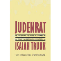 Judenrat: The Jewish Councils in Eastern Europe under Nazi Occupation by Isaiah Trunk, 9780803294288