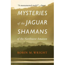 Mysteries of the Jaguar Shamans of the Northwest Amazon by Robin M. Wright, 9780803295230