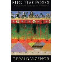 Fugitive Poses: Native American Indian Scenes of Absence and Presence by Gerald Vizenor, 9780803296220