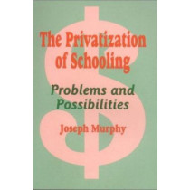 The Privatization of Schooling: A Powerful Way to Change Schools and Enhance Learning by Joseph F. Murphy, 9780803963931