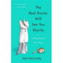 The Real Doctor Will See You Shortly: A Physician's First Year by Matt McCarthy, 9780804138673
