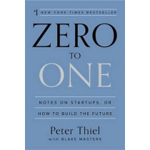 Zero to One: Notes on Startups, or How to Build the Future by Peter Thiel, 9780804139298
