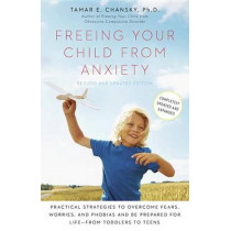Freeing Your Child from Anxiety: Practical Strategies to Overcome Fears, Worries, and Phobias and Be Prepared for Life--From Toddlers to Teens by Tamar Chansky, 9780804139809