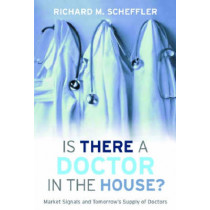 Is There a Doctor in the House?: Market Signals and Tomorrow's Supply of Doctors by Richard M. Scheffler, 9780804700320