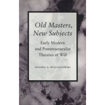 Old Masters, New Subjects: Early Modern and Poststructuralist Theories of Will by Dolora A. Wojciehowski, 9780804723862