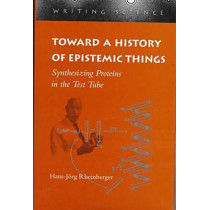 Toward a History of Epistemic Things: Synthesizing Proteins in the Test Tube by Hans-Jorg Rheinberger, 9780804727853