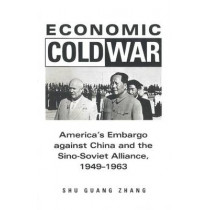 Economic Cold War: America's Embargo Against China and the Sino-Soviet Alliance, 1949-1963 by Shu Guang Zhang, 9780804739306