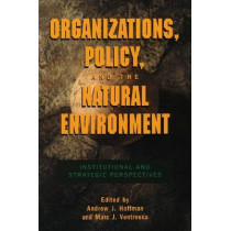 Organizations, Policy, and the Natural Environment: Institutional and Strategic Perspectives by Andrew J. Hoffman, 9780804741958