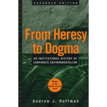 From Heresy to Dogma: An Institutional History of Corporate Environmentalism. Expanded Edition by Andrew J. Hoffman, 9780804745031