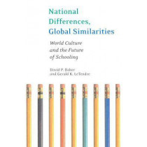 National Differences, Global Similarities: World Culture and the Future of Schooling by David Baker, 9780804750219