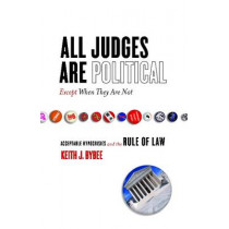 All Judges Are Political-Except When They Are Not: Acceptable Hypocrisies and the Rule of Law by Keith Bybee, 9780804753128