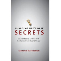 Guarding Life's Dark Secrets: Legal and Social Controls over Reputation, Propriety, and Privacy by Lawrence M. Friedman, 9780804757393