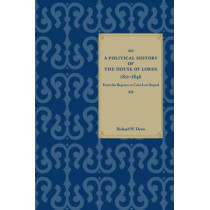 A Political History of the House of Lords, 1811-1846: From the Regency to Corn Law Repeal by Richard W. Davis, 9780804757638