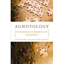 Agnotology: The Making and Unmaking of Ignorance by Robert N. Proctor, 9780804759014