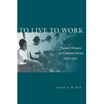 To Live to Work: Factory Women in Colonial Korea, 1910-1945 by Janice C. H. Kim, 9780804759090