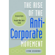 The Rise of the Anti-Corporate Movement: Corporations and the People who Hate Them by Evan Osborne, 9780804762458